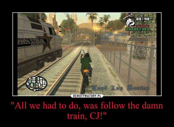 """All we had to do, was follow the damn train, CJ!"" –"