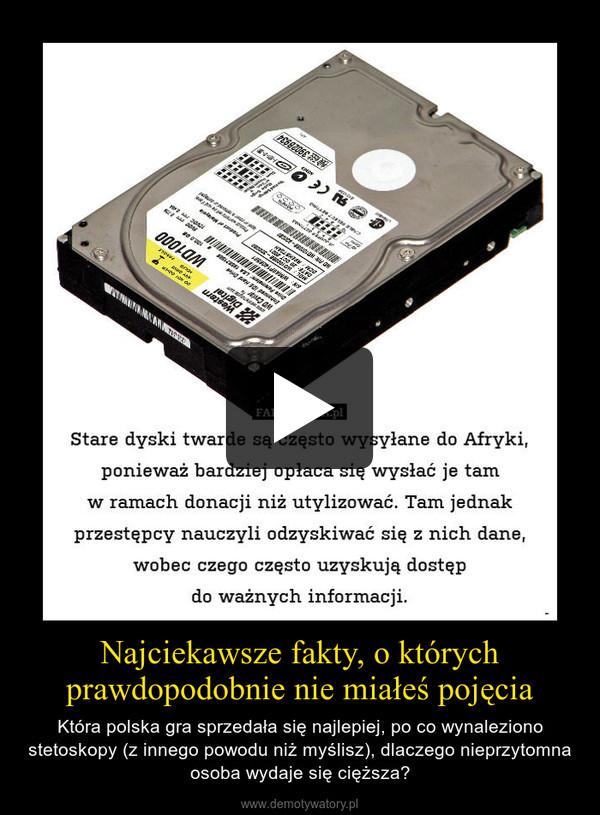 Najciekawsze fakty, o którychprawdopodobnie nie miałeś pojęcia – Która polska gra sprzedała się najlepiej, po co wynaleziono stetoskopy (z innego powodu niż myślisz), dlaczego nieprzytomna osoba wydaje się cięższa?