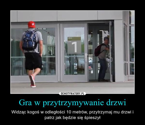Gra w przytrzymywanie drzwi – Widząc kogoś w odległości 10 metrów, przytrzymaj mu drzwi i patrz jak będzie się śpieszył