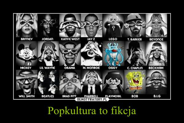Popkultura to fikcja –