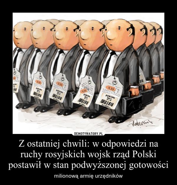 Z ostatniej chwili: w odpowiedzi na ruchy rosyjskich wojsk rząd Polski postawił w stan podwyższonej gotowości – milionową armię urzędników