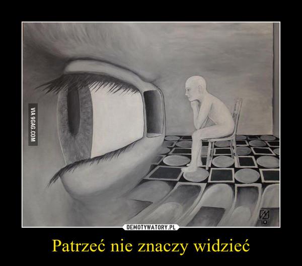 Patrzeć nie znaczy widzieć –