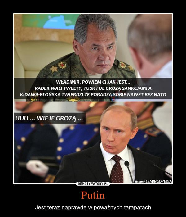 Putin – Jest teraz naprawdę w poważnych tarapatach