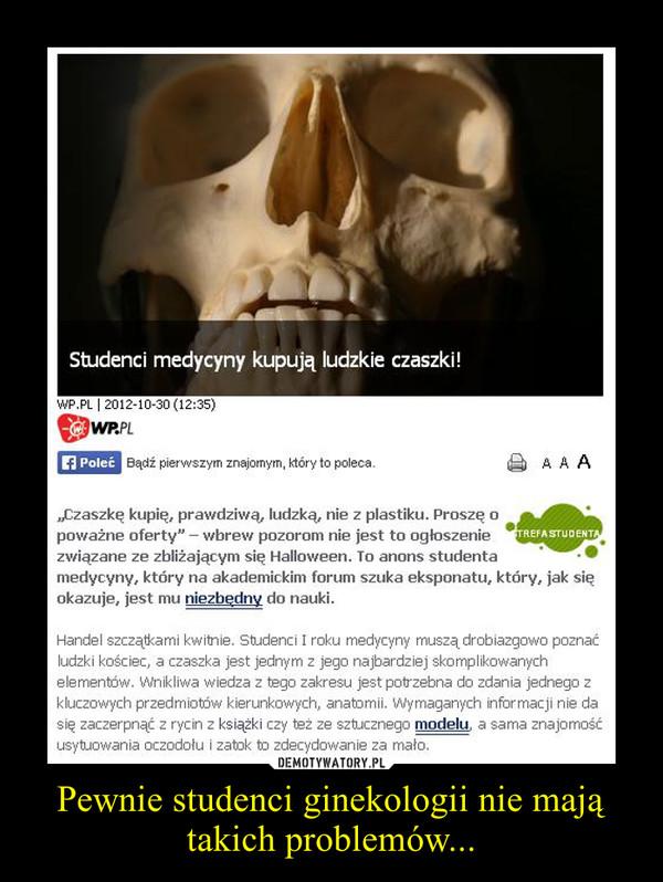 Pewnie studenci ginekologii nie mają takich problemów... –