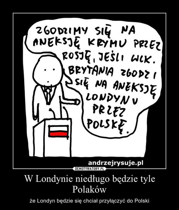 W Londynie niedługo będzie tyle Polaków – że Londyn będzie się chciał przyłączyć do Polski