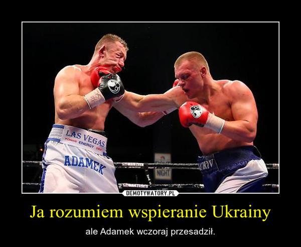 Ja rozumiem wspieranie Ukrainy – ale Adamek wczoraj przesadził.