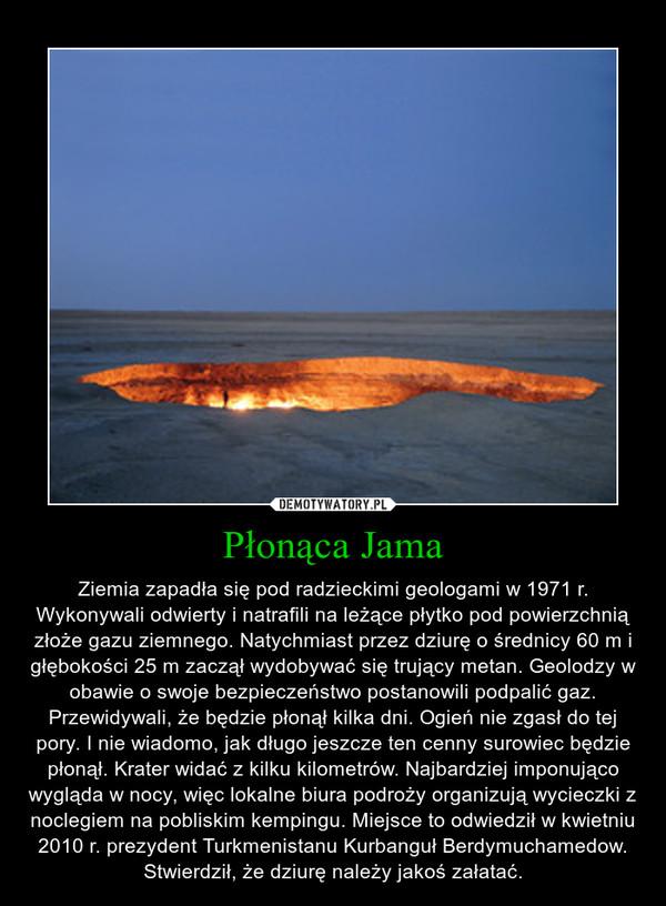 Płonąca Jama – Ziemia zapadła się pod radzieckimi geologami w 1971 r. Wykonywali odwierty i natrafili na leżące płytko pod powierzchnią złoże gazu ziemnego. Natychmiast przez dziurę o średnicy 60 m i głębokości 25 m zaczął wydobywać się trujący metan. Geolodzy w obawie o swoje bezpieczeństwo postanowili podpalić gaz. Przewidywali, że będzie płonął kilka dni. Ogień nie zgasł do tej pory. I nie wiadomo, jak długo jeszcze ten cenny surowiec będzie płonął. Krater widać z kilku kilometrów. Najbardziej imponująco wygląda w nocy, więc lokalne biura podroży organizują wycieczki z noclegiem na pobliskim kempingu. Miejsce to odwiedził w kwietniu 2010 r. prezydent Turkmenistanu Kurbanguł Berdymuchamedow. Stwierdził, że dziurę należy jakoś załatać.