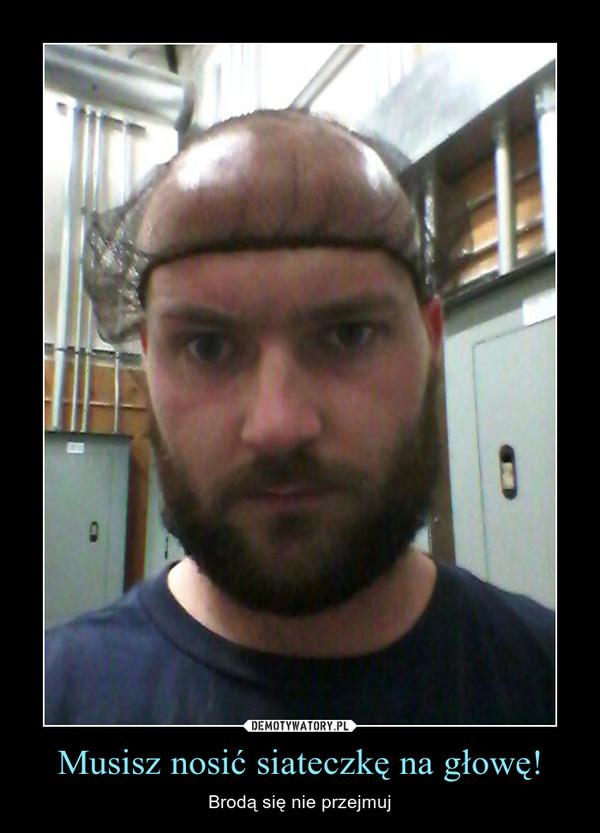 Musisz nosić siateczkę na głowę! – Brodą się nie przejmuj