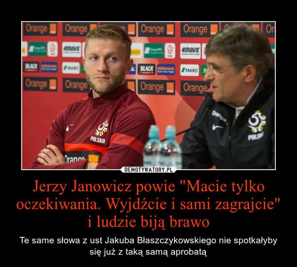 """Jerzy Janowicz powie """"Macie tylko oczekiwania. Wyjdźcie i sami zagrajcie"""" i ludzie biją brawo – Te same słowa z ust Jakuba Błaszczykowskiego nie spotkałyby się już z taką samą aprobatą"""