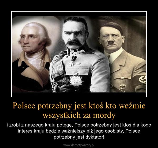 Polsce potrzebny jest ktoś kto weźmie wszystkich za mordy – i zrobi z naszego kraju potęgę, Polsce potrzebny jest ktoś dla kogo interes kraju będzie ważniejszy niż jego osobisty, Polsce potrzebny jest dyktator!