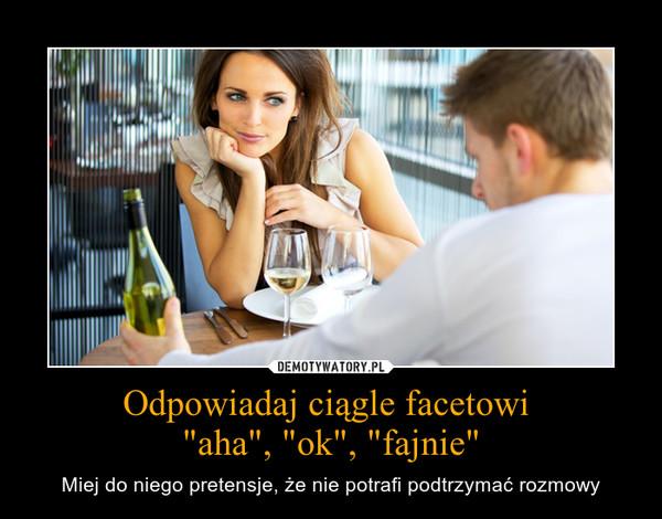"""Odpowiadaj ciągle facetowi """"aha"""", """"ok"""", """"fajnie"""" – Miej do niego pretensje, że nie potrafi podtrzymać rozmowy"""
