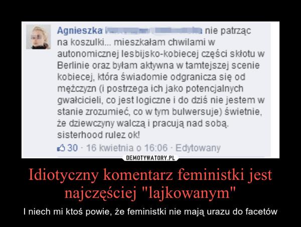 """Idiotyczny komentarz feministki jest najczęściej """"lajkowanym"""" – I niech mi ktoś powie, że feministki nie mają urazu do facetów"""