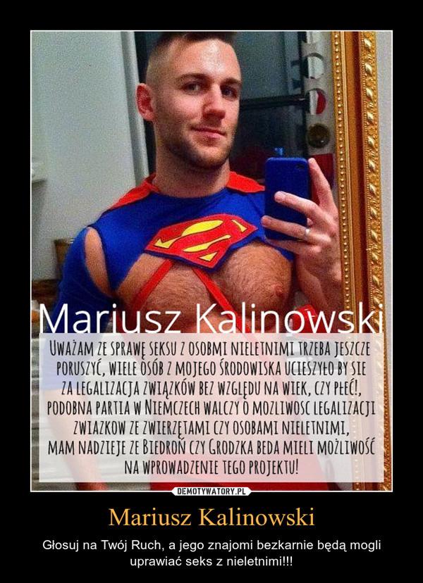 Mariusz Kalinowski – Głosuj na Twój Ruch, a jego znajomi bezkarnie będą mogli uprawiać seks z nieletnimi!!!