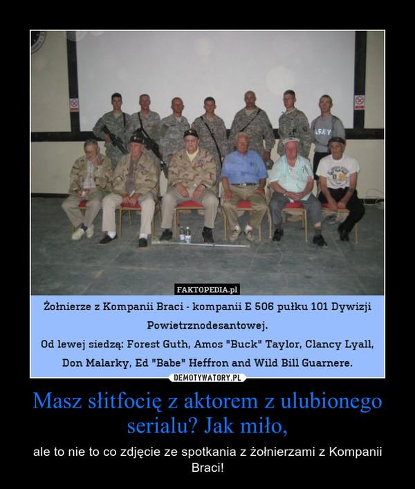 Masz słitfocię z aktorem z ulubionego serialu? Jak miło, – ale to nie to co zdjęcie ze spotkania z żołnierzami z Kompanii Braci!