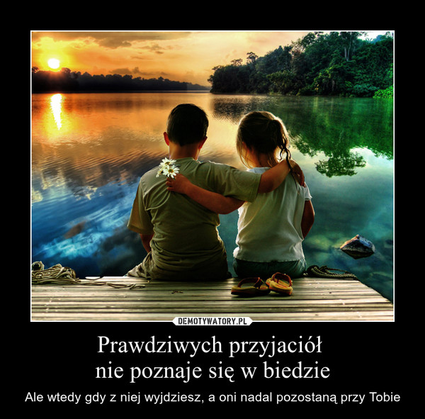 Prawdziwych przyjaciół nie poznaje się w biedzie – Ale wtedy gdy z niej wyjdziesz, a oni nadal pozostaną przy Tobie