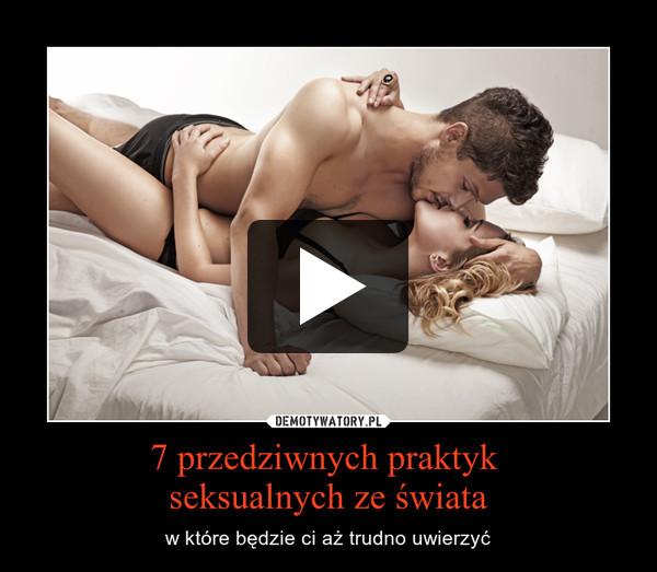 7 przedziwnych praktyk seksualnych ze świata – w które będzie ci aż trudno uwierzyć