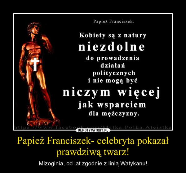 Papież Franciszek- celebryta pokazał prawdziwą twarz! – Mizoginia, od lat zgodnie z linią Watykanu!