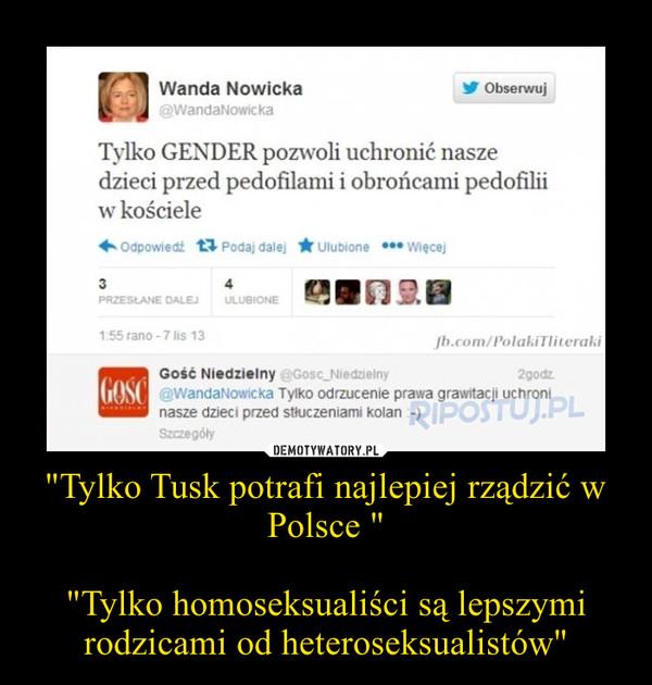 """""""Tylko Tusk potrafi najlepiej rządzić w Polsce """"""""Tylko homoseksualiści są lepszymi rodzicami od heteroseksualistów"""" –"""
