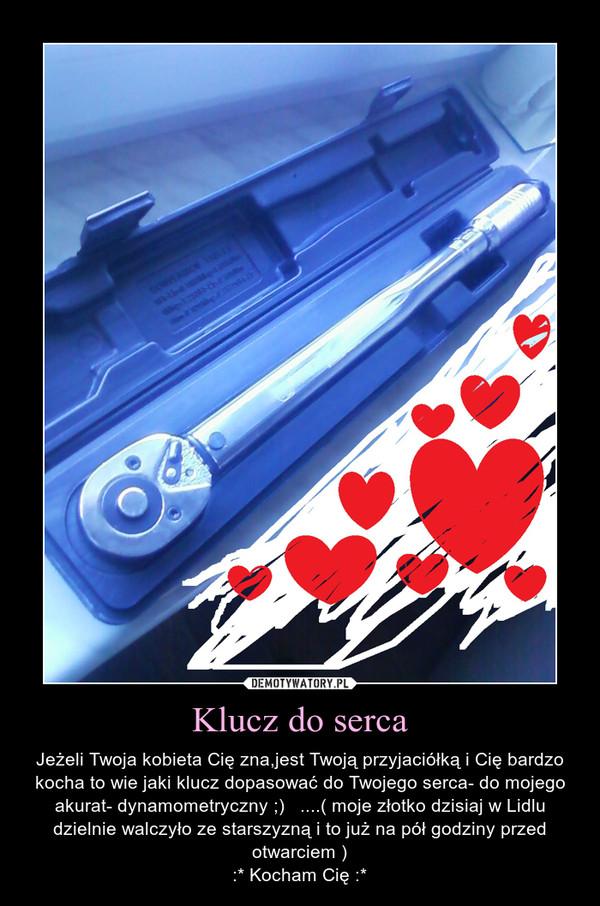 Klucz do serca – Jeżeli Twoja kobieta Cię zna,jest Twoją przyjaciółką i Cię bardzo kocha to wie jaki klucz dopasować do Twojego serca- do mojego akurat- dynamometryczny ;)   ....( moje złotko dzisiaj w Lidlu dzielnie walczyło ze starszyzną i to już na pół godziny przed otwarciem ):* Kocham Cię :*
