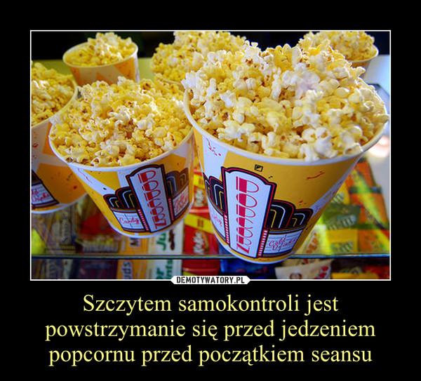 Szczytem samokontroli jest powstrzymanie się przed jedzeniem popcornu przed początkiem seansu –