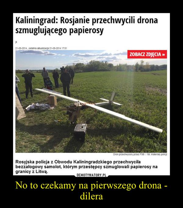 No to czekamy na pierwszego drona - dilera –