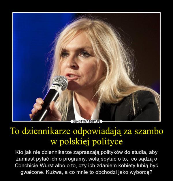 To dziennikarze odpowiadają za szambo w polskiej polityce – Kto jak nie dziennikarze zapraszają polityków do studia, aby zamiast pytać ich o programy, wolą spytać o to,  co sądzą o Conchicie Wurst albo o to, czy ich zdaniem kobiety lubią być gwałcone. Kuźwa, a co mnie to obchodzi jako wyborcę?