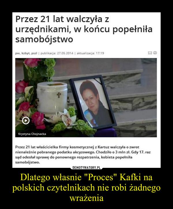 """Dlatego własnie """"Proces"""" Kafki na polskich czytelnikach nie robi żadnego wrażenia –"""