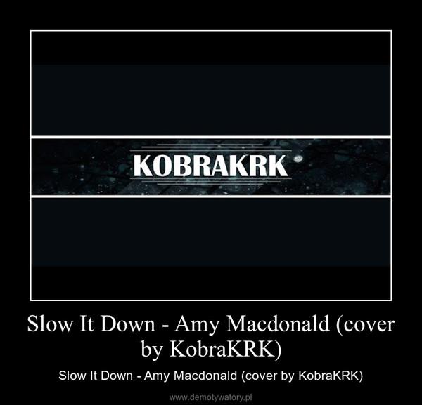 Slow It Down - Amy Macdonald (cover by KobraKRK) – Slow It Down - Amy Macdonald (cover by KobraKRK)