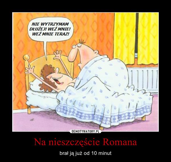 Na nieszczęście Romana – brał ją już od 10 minut