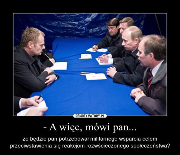 - A więc, mówi pan... – że będzie pan potrzebował militarnego wsparcia celem przeciwstawienia się reakcjom rozwścieczonego społeczeństwa?