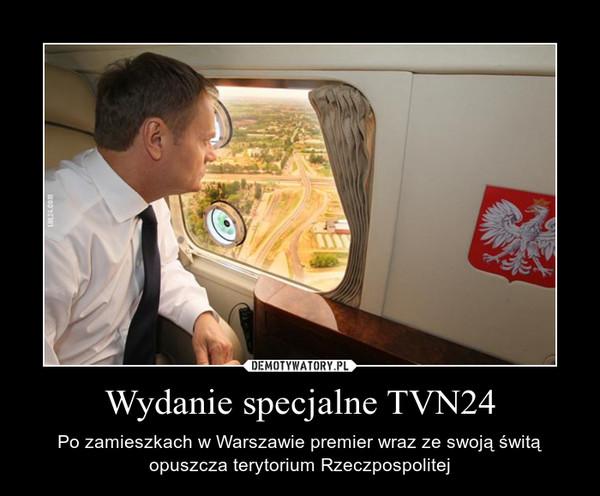 Wydanie specjalne TVN24 – Po zamieszkach w Warszawie premier wraz ze swoją świtą opuszcza terytorium Rzeczpospolitej