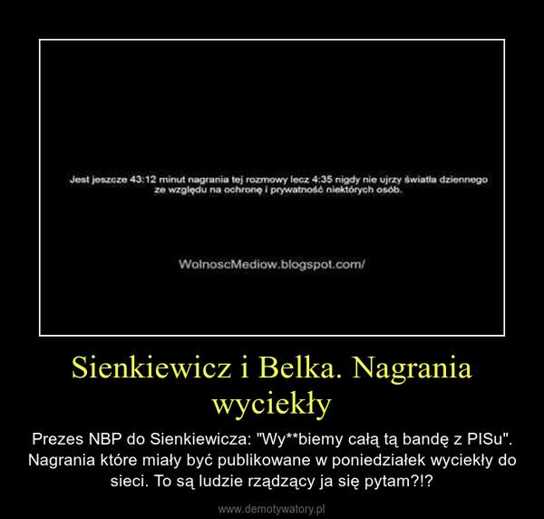 """Sienkiewicz i Belka. Nagrania wyciekły – Prezes NBP do Sienkiewicza: """"Wy**biemy całą tą bandę z PISu"""". Nagrania które miały być publikowane w poniedziałek wyciekły do sieci. To są ludzie rządzący ja się pytam?!?"""