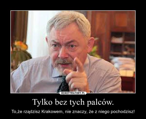 Tylko bez tych palców. – To,że rządzisz Krakowem, nie znaczy, że z niego pochodzisz!