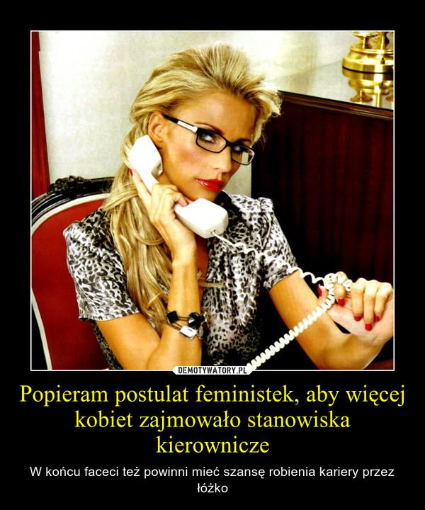 Popieram postulat feministek, aby więcej kobiet zajmowało stanowiska kierownicze – W końcu faceci też powinni mieć szansę robienia kariery przez łóżko