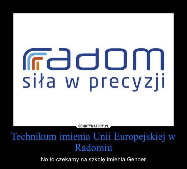 Technikum imienia Unii Europejskiej w Radomiu – No to czekamy na szkołę imienia Gender
