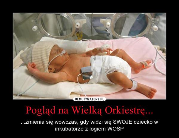 Pogląd na Wielką Orkiestrę... – ...zmienia się wówczas, gdy widzi się SWOJE dziecko w inkubatorze z logiem WOŚP