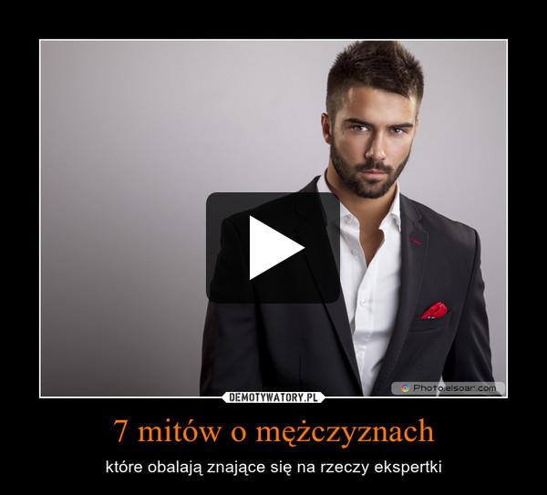 7 mitów o mężczyznach – które obalają znające się na rzeczy ekspertki