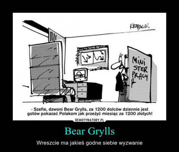 Bear Grylls – Wreszcie ma jakieś godne siebie wyzwanie