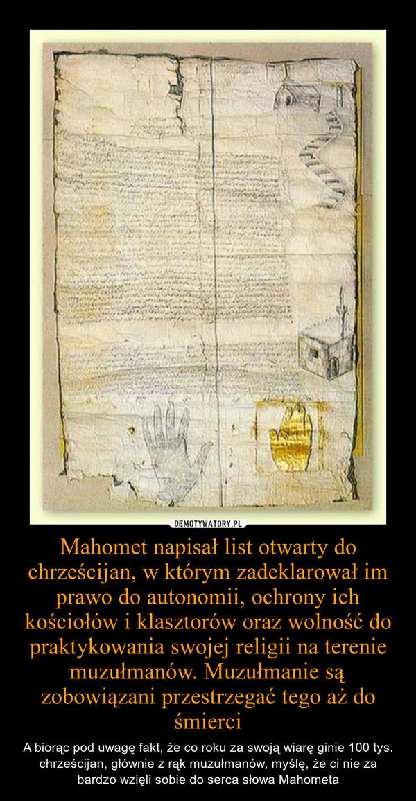Mahomet napisał list otwarty do chrześcijan, w którym zadeklarował im prawo do autonomii, ochrony ich kościołów i klasztorów oraz wolność do praktykowania swojej religii na terenie muzułmanów. Muzułmanie są zobowiązani przestrzegać tego aż do śmierci – A biorąc pod uwagę fakt, że co roku za swoją wiarę ginie 100 tys. chrześcijan, głównie z rąk muzułmanów, myślę, że ci nie za bardzo wzięli sobie do serca słowa Mahometa