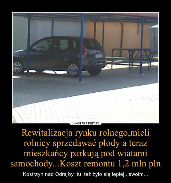 Rewitalizacja rynku rolnego,mieli rolnicy sprzedawać płody a teraz mieszkańcy parkują pod wiatami samochody...Koszt remontu 1,2 mln pln – Kostrzyn nad Odrą by  tu  też żyło się lepiej...swoim...