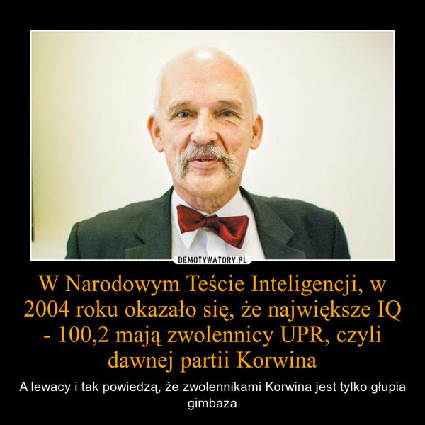 W Narodowym Teście Inteligencji, w 2004 roku okazało się, że największe IQ - 100,2 mają zwolennicy UPR, czyli dawnej partii Korwina – A lewacy i tak powiedzą, że zwolennikami Korwina jest tylko głupia gimbaza