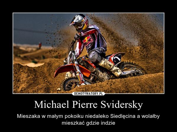 Michael Pierre Svidersky – Mieszaka w małym pokoiku niedaleko Siedlęcina a wolałby mieszkać gdzie indzie