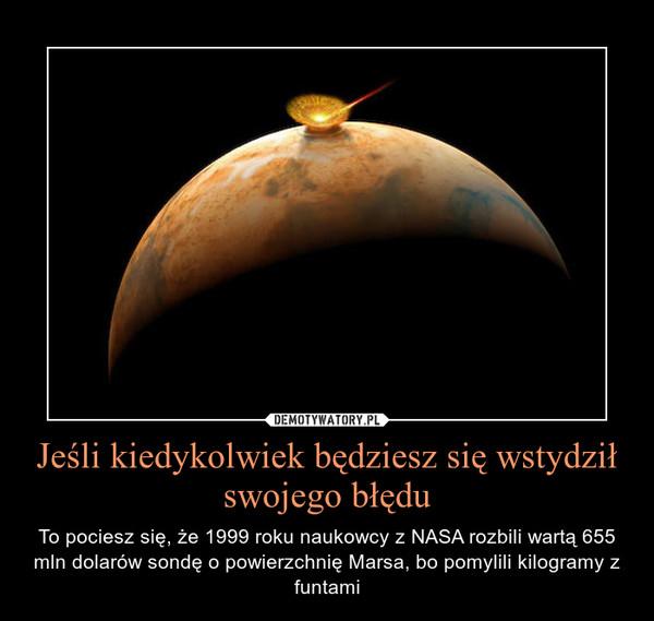 Jeśli kiedykolwiek będziesz się wstydził swojego błędu – To pociesz się, że 1999 roku naukowcy z NASA rozbili wartą 655 mln dolarów sondę o powierzchnię Marsa, bo pomylili kilogramy z funtami