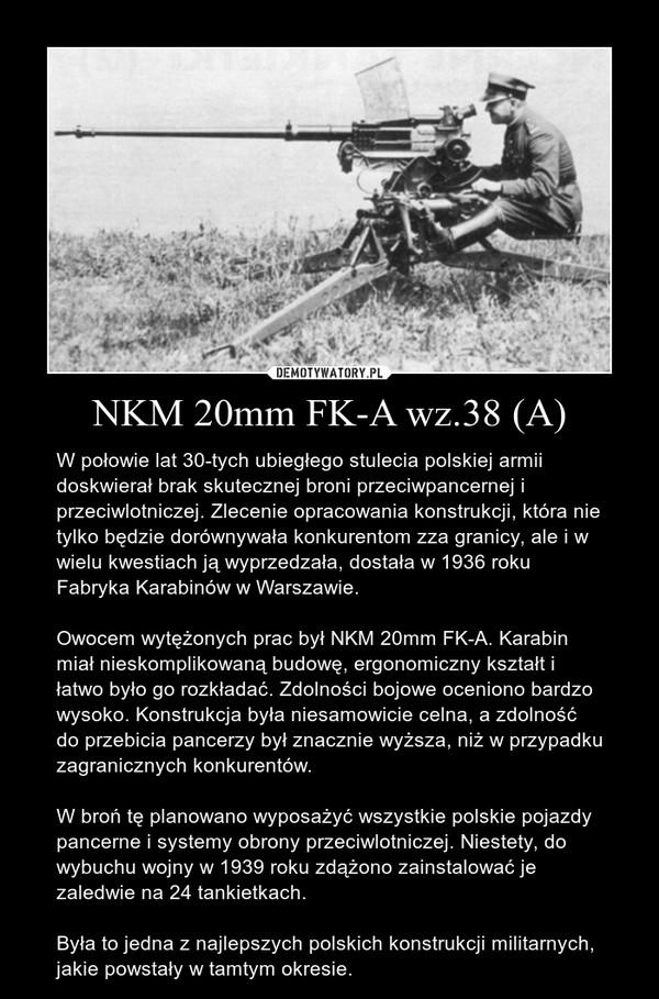 NKM 20mm FK-A wz.38 (A) – W połowie lat 30-tych ubiegłego stulecia polskiej armii doskwierał brak skutecznej broni przeciwpancernej i przeciwlotniczej. Zlecenie opracowania konstrukcji, która nie tylko będzie dorównywała konkurentom zza granicy, ale i w wielu kwestiach ją wyprzedzała, dostała w 1936 roku Fabryka Karabinów w Warszawie.Owocem wytężonych prac był NKM 20mm FK-A. Karabin miał nieskomplikowaną budowę, ergonomiczny kształt i łatwo było go rozkładać. Zdolności bojowe oceniono bardzo wysoko. Konstrukcja była niesamowicie celna, a zdolność do przebicia pancerzy był znacznie wyższa, niż w przypadku zagranicznych konkurentów. W broń tę planowano wyposażyć wszystkie polskie pojazdy pancerne i systemy obrony przeciwlotniczej. Niestety, do wybuchu wojny w 1939 roku zdążono zainstalować je zaledwie na 24 tankietkach. Była to jedna z najlepszych polskich konstrukcji militarnych, jakie powstały w tamtym okresie.