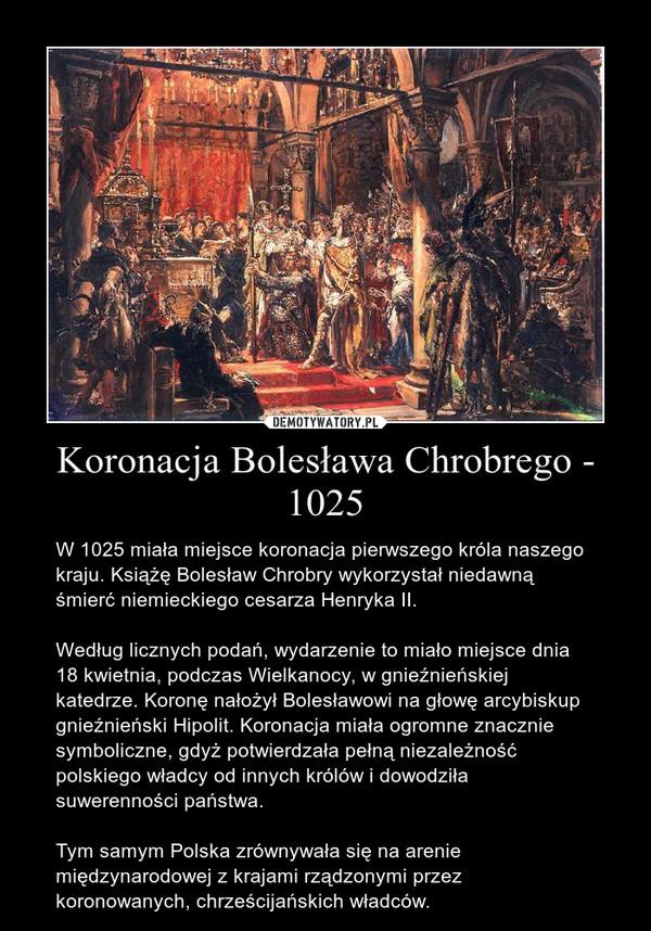Koronacja Bolesława Chrobrego - 1025 – W 1025 miała miejsce koronacja pierwszego króla naszego kraju. Książę Bolesław Chrobry wykorzystał niedawną śmierć niemieckiego cesarza Henryka II. Według licznych podań, wydarzenie to miało miejsce dnia 18 kwietnia, podczas Wielkanocy, w gnieźnieńskiej katedrze. Koronę nałożył Bolesławowi na głowę arcybiskup gnieźnieński Hipolit. Koronacja miała ogromne znacznie symboliczne, gdyż potwierdzała pełną niezależność polskiego władcy od innych królów i dowodziła suwerenności państwa. Tym samym Polska zrównywała się na arenie międzynarodowej z krajami rządzonymi przez koronowanych, chrześcijańskich władców.