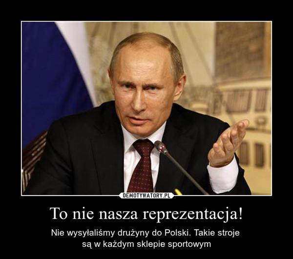 To nie nasza reprezentacja! – Nie wysyłaliśmy drużyny do Polski. Takie stroje są w każdym sklepie sportowym