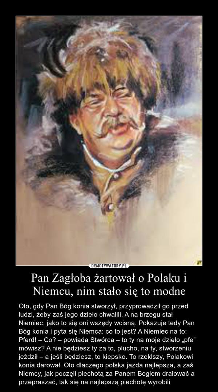 """Pan Zagłoba żartował o Polaku i Niemcu, nim stało się to modne – Oto, gdy Pan Bóg konia stworzył, przyprowadził go przed ludzi, żeby zaś jego dzieło chwalili. A na brzegu stał Niemiec, jako to się oni wszędy wcisną. Pokazuje tedy Pan Bóg konia i pyta się Niemca: co to jest? A Niemiec na to: Pferd! – Co? – powiada Stwórca – to ty na moje dzieło """"pfe"""" mówisz? A nie będziesz ty za to, plucho, na ty, stworzeniu jeździł – a jeśli będziesz, to kiepsko. To rzekłszy, Polakowi konia darował. Oto dlaczego polska jazda najlepsza, a zaś Niemcy, jak poczęli piechotą za Panem Bogiem drałować a przepraszać, tak się na najlepszą piechotę wyrobili"""