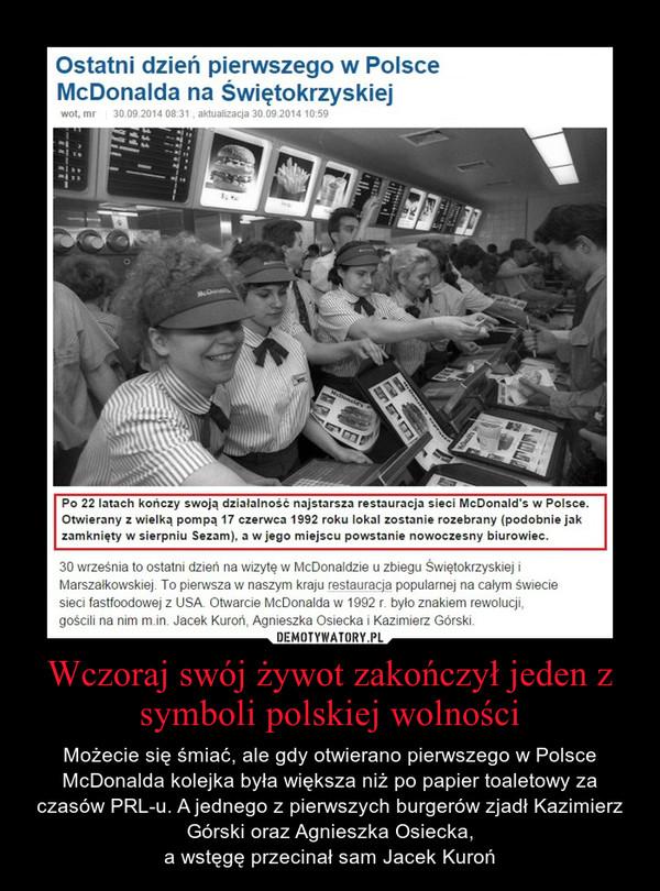 Wczoraj swój żywot zakończył jeden z symboli polskiej wolności – Możecie się śmiać, ale gdy otwierano pierwszego w Polsce McDonalda kolejka była większa niż po papier toaletowy za czasów PRL-u. A jednego z pierwszych burgerów zjadł Kazimierz Górski oraz Agnieszka Osiecka,a wstęgę przecinał sam Jacek Kuroń