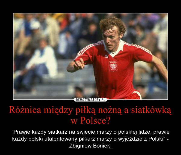 """Różnica między piłką nożną a siatkówką w Polsce? – """"Prawie każdy siatkarz na świecie marzy o polskiej lidze, prawie każdy polski utalentowany piłkarz marzy o wyjeździe z Polski"""" - Zbigniew Boniek."""