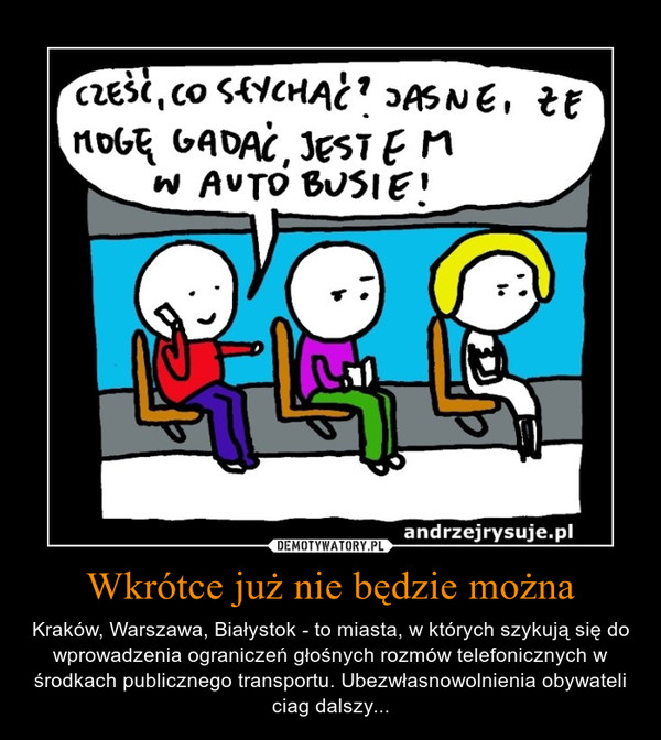 Wkrótce już nie będzie można – Kraków, Warszawa, Białystok - to miasta, w których szykują się do wprowadzenia ograniczeń głośnych rozmów telefonicznych w środkach publicznego transportu. Ubezwłasnowolnienia obywateli ciag dalszy...